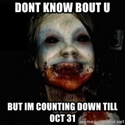 scary meme - DONT KNOW BOUT U but im counting down till oct 31