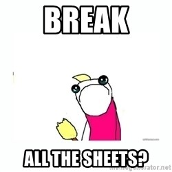 sad do all the things - BREAK ALL THE SHEETS?