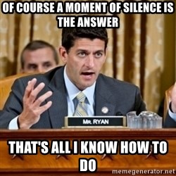 Paul Ryan Meme  - Of course a moment of silence is the answer that's all i know how to do