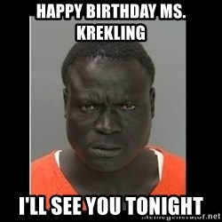 scary black man - HAPPY BIRTHDAY MS. KREKLING I'LL SEE YOU TONIGHT