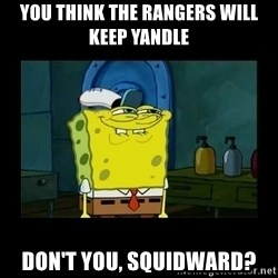 didnt you squidward - YOU THINK THE RANGERS WILL KEEP YANDLE DON'T YOU, SQUIDWARD?