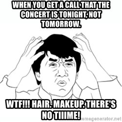 wtf jackie chan lol - When you get a call that the concert is tonight, not tomorrow.   WTF!!! Hair. Makeup. There's no tiiime!