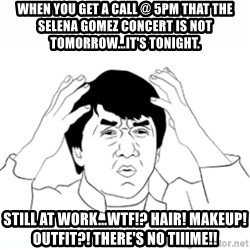 wtf jackie chan lol - When you get a call @ 5PM that the Selena Gomez concert is not tomorrow...it's tonight. Still at work...WTF!? Hair! Makeup! Outfit?! There's no tiiime!!