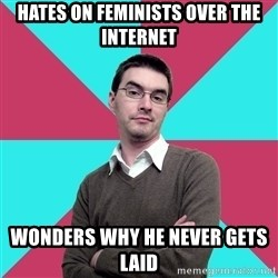 Privilege Denying Dude - Hates on feminists over the internet Wonders why he never gets laid