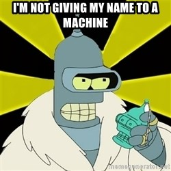 Bender IMHO - I'm not giving my name to a machine