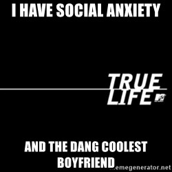 true life - I have social anxiety and the dang coolest boyfriend