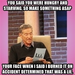 MAURY PV - You said you were hungry and starving, so make something ASAP  Your face when I said I burned it on accident determined that was a lie.
