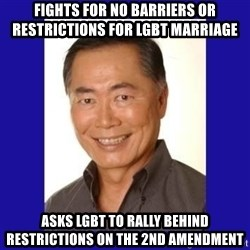 George Takei - Fights for no barriers or restrictions for LGBT marriage Asks LGBT to rally behind restrictions on the 2nd amendment
