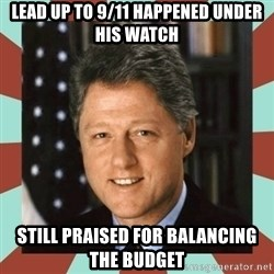 Bill Clinton - Lead up to 9/11 happened under his watch still praised for balancing the budget