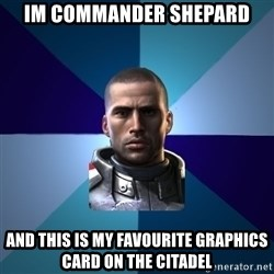 Blatant Commander Shepard - Im Commander Shepard And This Is My Favourite Graphics Card On The Citadel