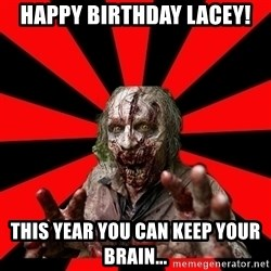 Zombie - happy birthday lacey! This year you can keep your brain...