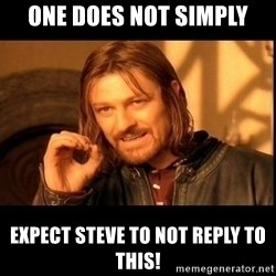 one does not  - one does not simply Expect Steve to NOT Reply to this!