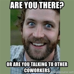 Overly Attached Boyfriend - ARE you there?  Or are you talking to other coworkers