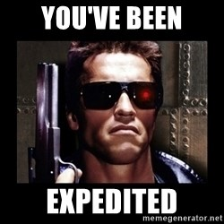 TERMINATOR FACE - you've been expedited