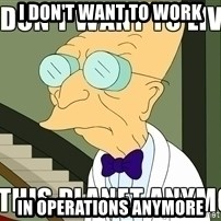 I Dont Want To Live On This Planet Anymore - I DON't WANT TO WORK IN OPERATIONS ANYMORE
