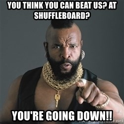 Mr T Fool - You think you can beat us? At shuffleboard? You're going down!!