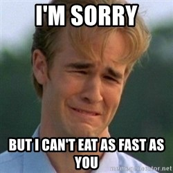 90s Problems - I'm sorry but i can't eat as fast as you