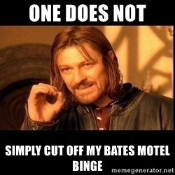 one does not  - ONE DOES NOT  SIMPLY CUT OFF MY BATES MOTEL BINGE