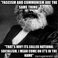 """Marx - """"Fascism and communism are the same thing"""" """"That's why its called national socialism, I mean come on it's in the name"""""""