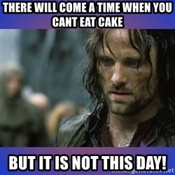 but it is not this day - There will come a time when you cant eat cake But it is not this day!