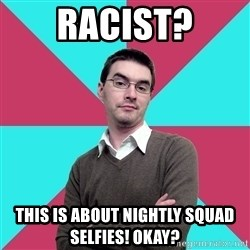 Privilege Denying Dude - Racist? This is about nightly squad selfies! Okay?