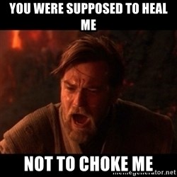 You were the chosen one  - You were supposed to heal me Not to choke me