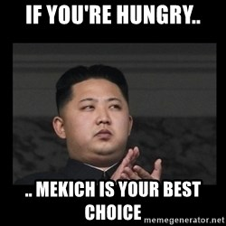 Kim Jong-hungry - if you're hungry.. .. mekich is your best choice