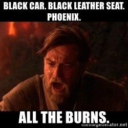 You were the chosen one  - black car. black leather seat.  phoenix. all the burns.