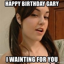 sasha gray - Happy Birthday Gary  I wainting for you