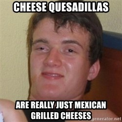 Really highguy - cheese quesadillas are really just Mexican grilled cheeses
