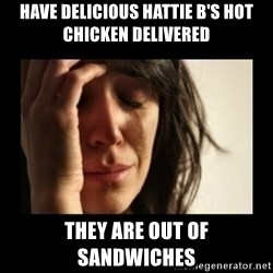 todays problem crying woman - Have delicious Hattie B's hot chicken delivered They are out of sandwiches