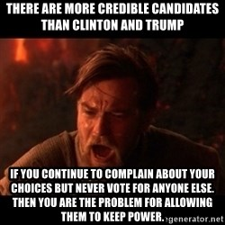 You were the chosen one  - there are more credible candidates than Clinton and Trump if you continue to complain about your choices but never vote for anyone else. Then you are the problem for allowing them to keep power.