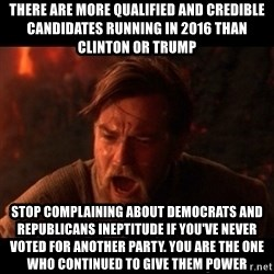 You were the chosen one  - There are more qualified and credible candidates running in 2016 than Clinton or Trump Stop complaining about Democrats and Republicans ineptitude if you've never voted for another party. You are the one who continued to give them power