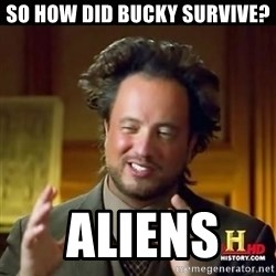 History guy - So How did Bucky survive?  Aliens