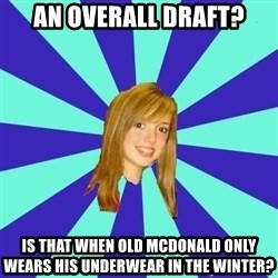 dumb girl - An overall draft? Is that when Old McDonald only wears his underwear in the winter?