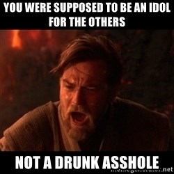 You were the chosen one  - you were supposed to be an idol for the others not a drunk asshole