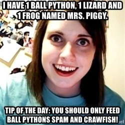 Overly Obsessed Girlfriend - I have 1 ball python, 1 lizard and 1 frog named Mrs. Piggy. Tip of the day: you should only feed Ball pythons spam and crawfish!