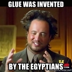 History guy - glue was invented by the egyptians