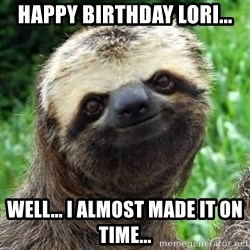 Sarcastic Sloth - HAPPY BIRTHDAY LORI... WELL... I ALMOST MADE IT ON TIME...