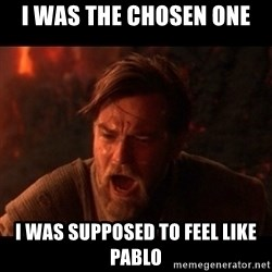 You were the chosen one  - I WAS THE CHOSEN ONE I WAS SUPPOSED TO FEEL LIKE PABLO