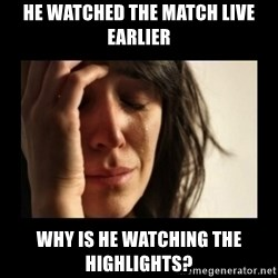 todays problem crying woman - he watched the match live earlier why is he watching the highlights?