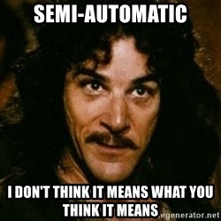 You keep using that word, I don't think it means what you think it means - Semi-automatic I don't think it means what you think it means