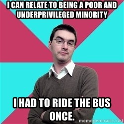 Privilege Denying Dude - I can relate to being a poor and underprivileged minority I had to ride the bus once.