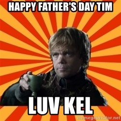 Tyrion Lannister - HAPPY FATHER'S DAY TIM LUV KEL