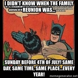 Batman Slap Robin Blasphemy - I didn't know when the family reunion was... Sunday before 4th of July! Same day, same time, same place...EVERY year!