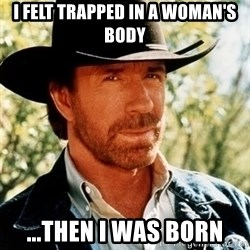 Chuck Norris Pwns - i felt trapped in a woman's body ...then i was born