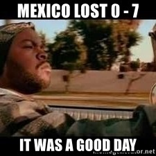 It was a good day - Mexico lost 0 - 7 It was a good day