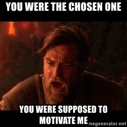 You were the chosen one  - You were the chosen one you were supposed to motivate me