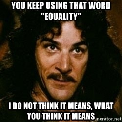 "You keep using that word, I don't think it means what you think it means - You keep using that word ""Equality"" I do not think it means, what you think it means"