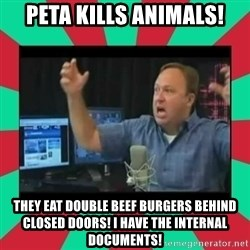 Alex Jones  - PETA KILLS ANIMALS! THEY EAT DOUBLE BEEF BURGERS BEHIND CLOSED DOORS! I HAVE THE INTERNAL DOCUMENTS!